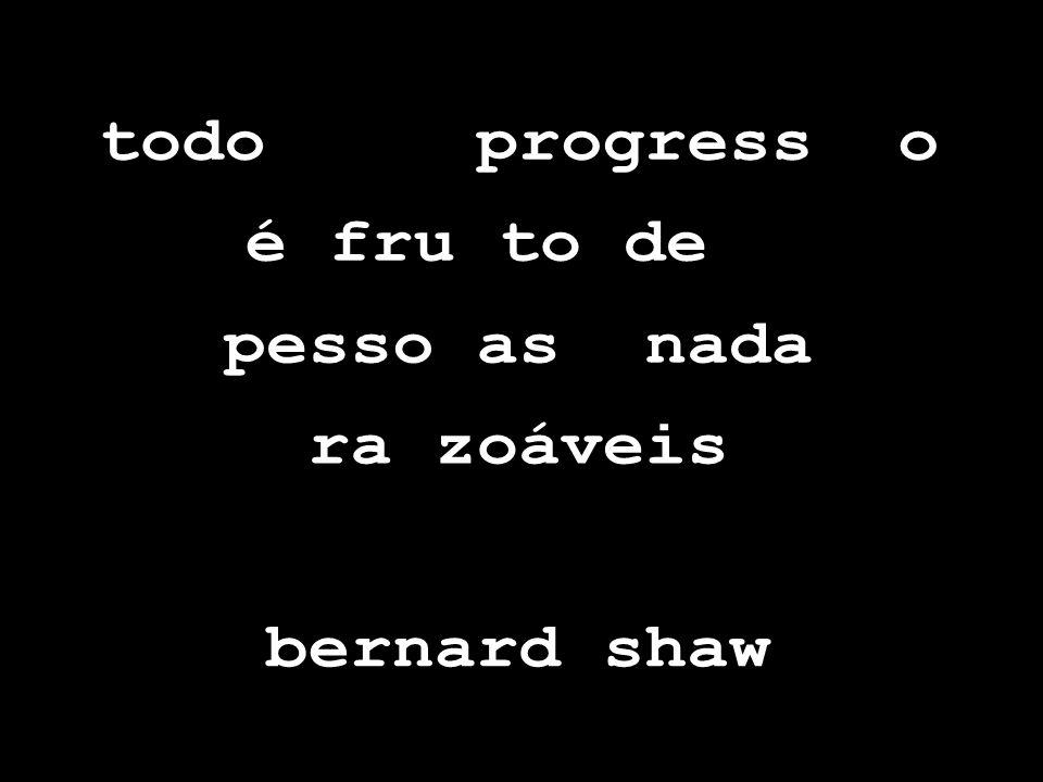 todo progress o é fru to de pesso as nada ra zoáveis bernard shaw