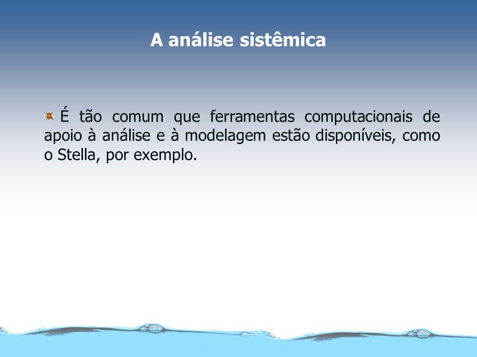 A análise sistêmicaÉ tão comum que ferramentas computacionais de apoio à análise e à modelagem estão disponíveis, como o Stella, por exemplo.