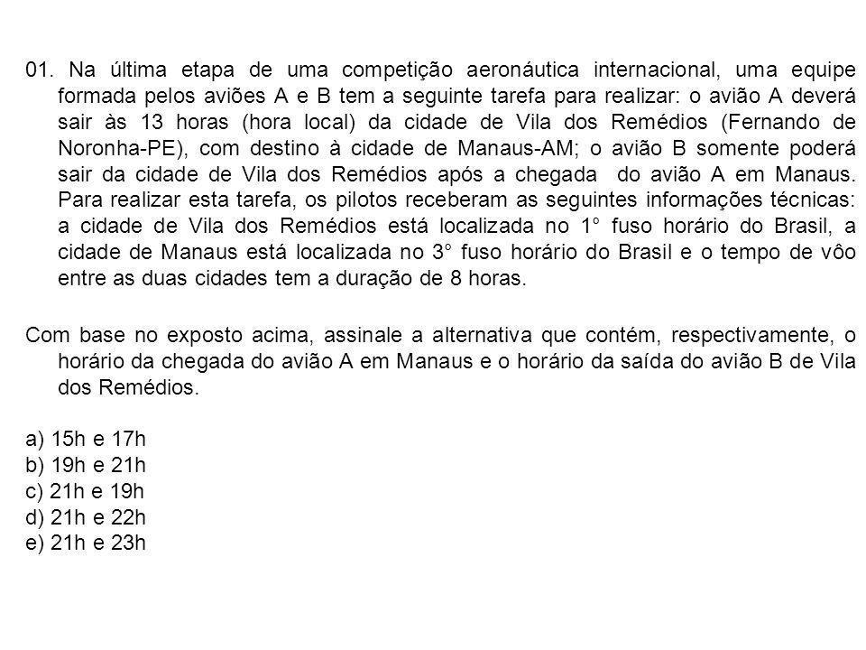01. Na última etapa de uma competição aeronáutica internacional, uma equipe formada pelos aviões A e B tem a seguinte tarefa para realizar: o avião A deverá sair às 13 horas (hora local) da cidade de Vila dos Remédios (Fernando de Noronha-PE), com destino à cidade de Manaus-AM; o avião B somente poderá sair da cidade de Vila dos Remédios após a chegada do avião A em Manaus. Para realizar esta tarefa, os pilotos receberam as seguintes informações técnicas: a cidade de Vila dos Remédios está localizada no 1° fuso horário do Brasil, a cidade de Manaus está localizada no 3° fuso horário do Brasil e o tempo de vôo entre as duas cidades tem a duração de 8 horas.