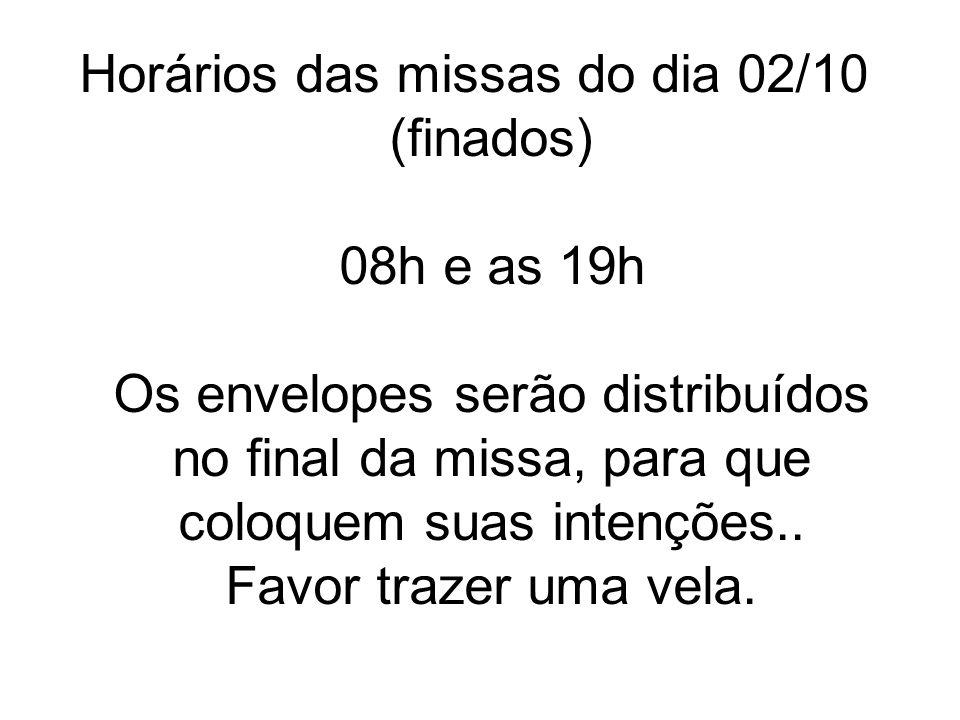 Horários das missas do dia 02/10 (finados) 08h e as 19h Os envelopes serão distribuídos no final da missa, para que coloquem suas intenções..