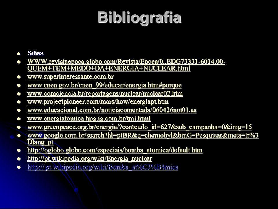 Bibliografia Sites. WWW.revistaepoca.globo.com/Revista/Epoca/0,,EDG73331-6014,00-QUEM+TEM+MEDO+DA+ENERGIA+NUCLEAR.html.