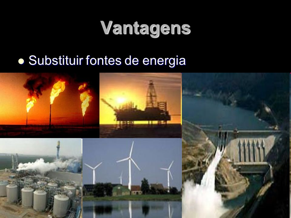 Vantagens Substituir fontes de energia