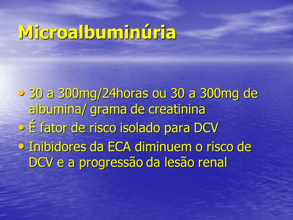 Microalbuminúria 30 a 300mg/24horas ou 30 a 300mg de albumina/ grama de creatinina. É fator de risco isolado para DCV.