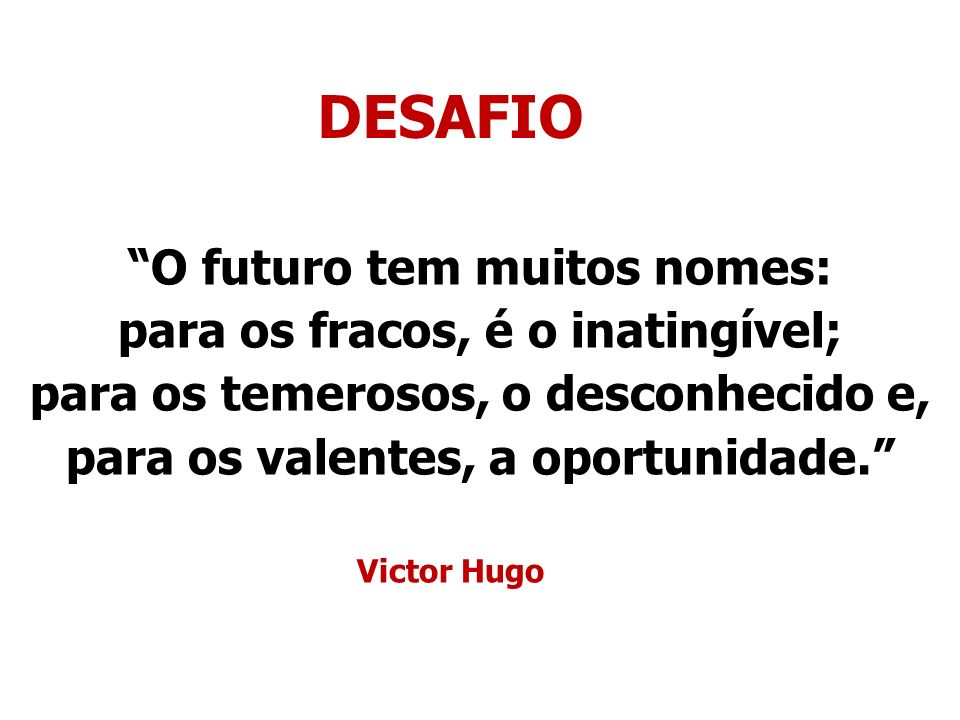 DESAFIO O futuro tem muitos nomes: para os fracos, é o inatingível;