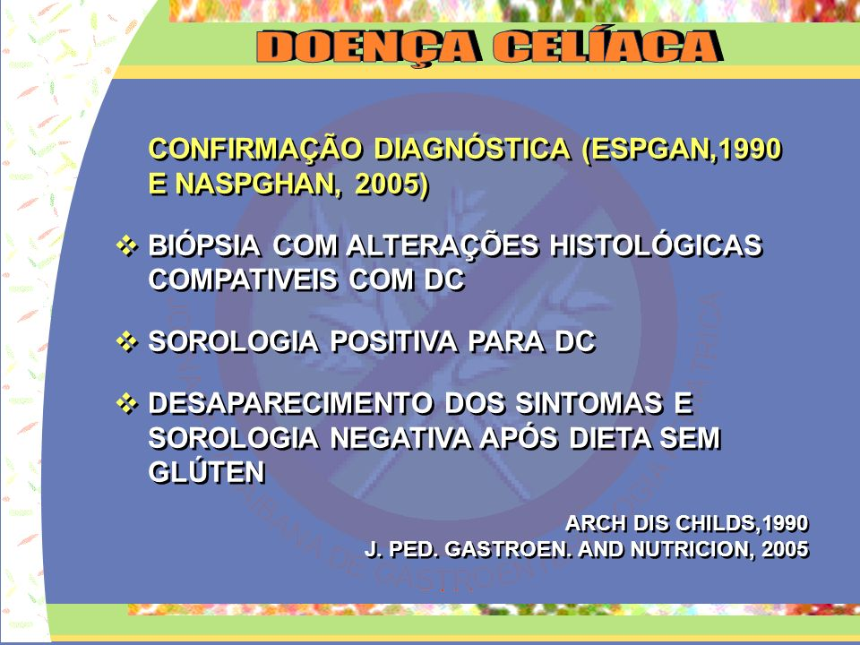D O E N Ç A C E L Í A C A CONFIRMAÇÃO DIAGNÓSTICA (ESPGAN,1990 E NASPGHAN, 2005) BIÓPSIA COM ALTERAÇÕES HISTOLÓGICAS COMPATIVEIS COM DC.