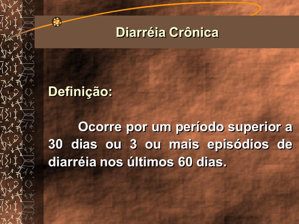 Diarréia Crônica Definição: Ocorre por um período superior a 30 dias ou 3 ou mais episódios de diarréia nos últimos 60 dias.
