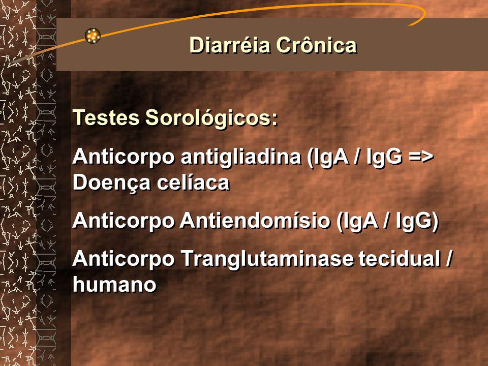 Diarréia CrônicaTestes Sorológicos: Anticorpo antigliadina (IgA / IgG => Doença celíaca. Anticorpo Antiendomísio (IgA / IgG)