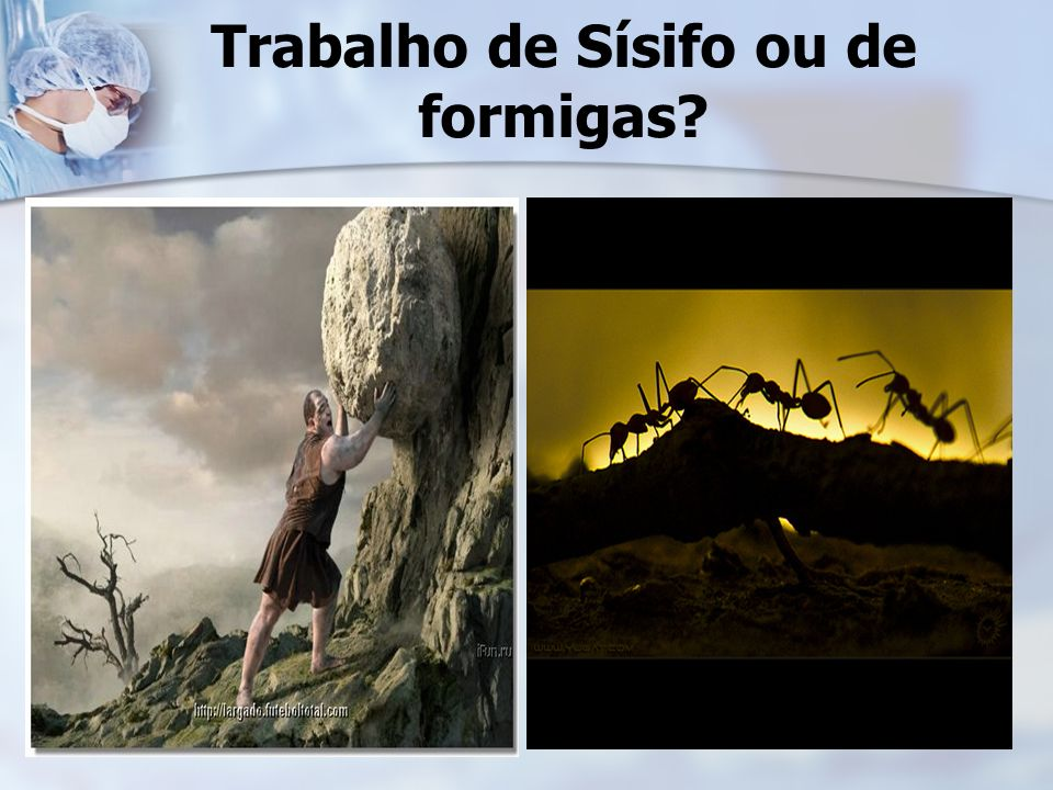 Trabalho de Sísifo ou de formigas