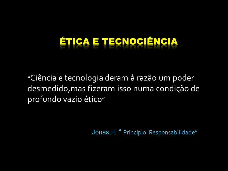 ÉTICA E TECNOCIÊNCIA Ciência e tecnologia deram à razão um poder desmedido,mas fizeram isso numa condição de profundo vazio ético