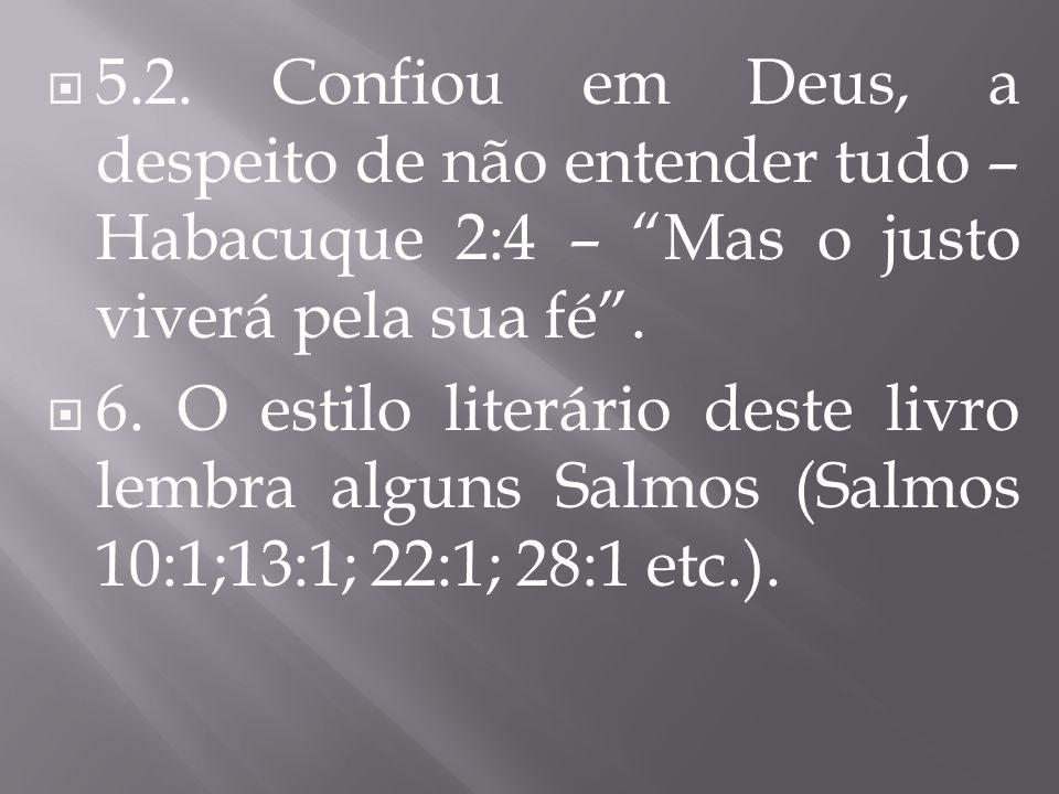 5.2. Confiou em Deus, a despeito de não entender tudo – Habacuque 2:4 – Mas o justo viverá pela sua fé .
