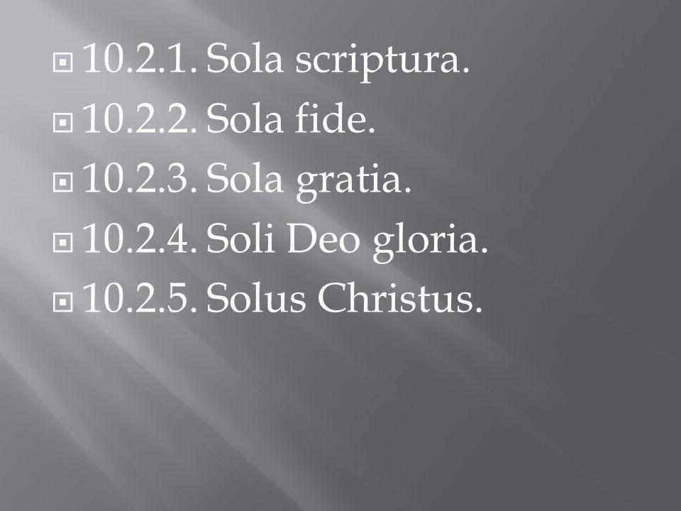 10.2.1. Sola scriptura. 10.2.2. Sola fide. 10.2.3.