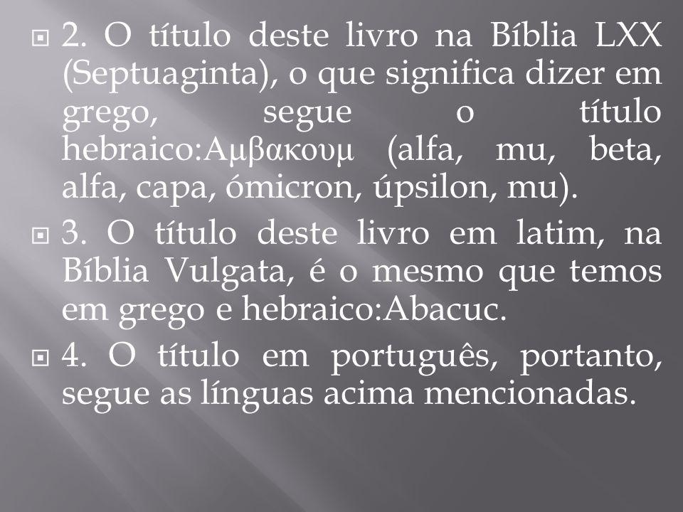 2. O título deste livro na Bíblia LXX (Septuaginta), o que significa dizer em grego, segue o título hebraico:Αμβακουμ (alfa, mu, beta, alfa, capa, ómicron, úpsilon, mu).
