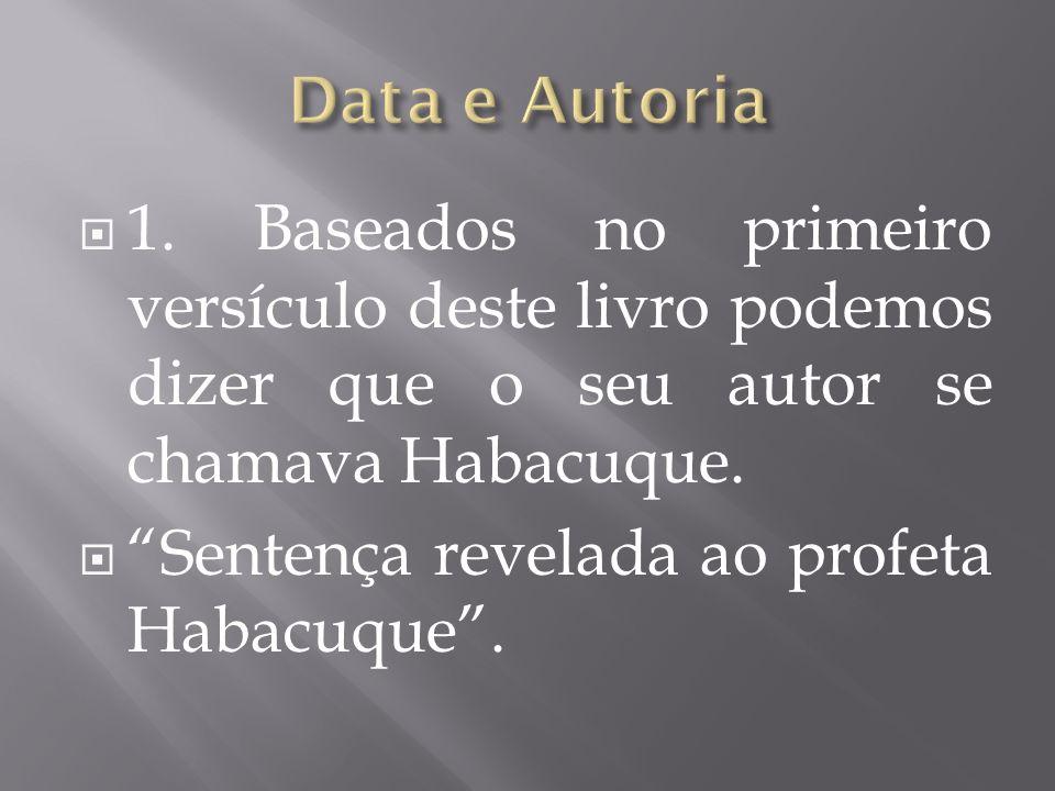 Data e Autoria 1. Baseados no primeiro versículo deste livro podemos dizer que o seu autor se chamava Habacuque.