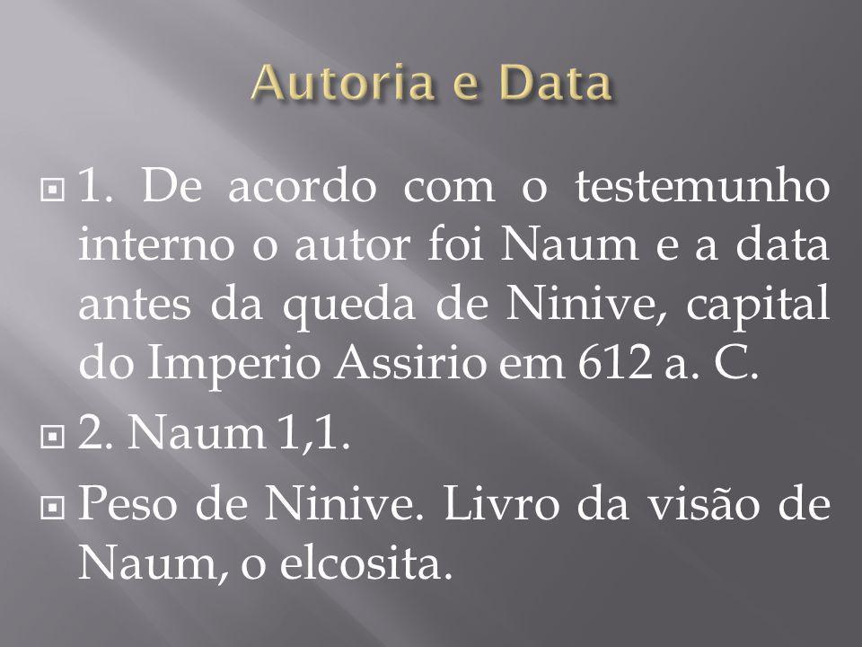 Autoria e Data 1. De acordo com o testemunho interno o autor foi Naum e a data antes da queda de Ninive, capital do Imperio Assirio em 612 a. C.