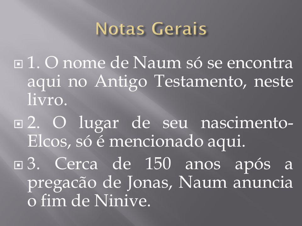 Notas Gerais 1. O nome de Naum só se encontra aqui no Antigo Testamento, neste livro. 2. O lugar de seu nascimento- Elcos, só é mencionado aqui.