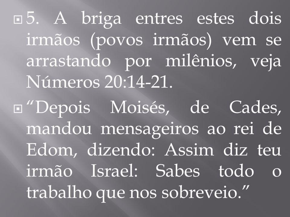 5. A briga entres estes dois irmãos (povos irmãos) vem se arrastando por milênios, veja Números 20:14-21.