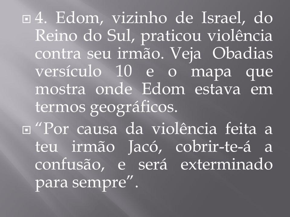 4. Edom, vizinho de Israel, do Reino do Sul, praticou violência contra seu irmão. Veja Obadias versículo 10 e o mapa que mostra onde Edom estava em termos geográficos.