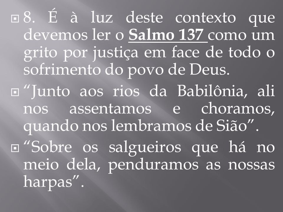 8. É à luz deste contexto que devemos ler o Salmo 137 como um grito por justiça em face de todo o sofrimento do povo de Deus.