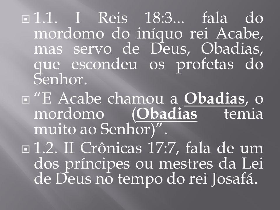 1.1. I Reis 18:3... fala do mordomo do iníquo rei Acabe, mas servo de Deus, Obadias, que escondeu os profetas do Senhor.
