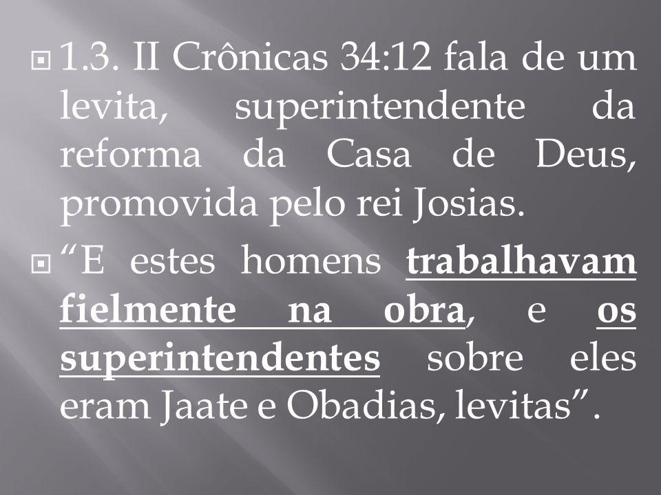 1.3. II Crônicas 34:12 fala de um levita, superintendente da reforma da Casa de Deus, promovida pelo rei Josias.