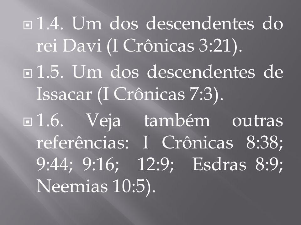 1.4. Um dos descendentes do rei Davi (I Crônicas 3:21).