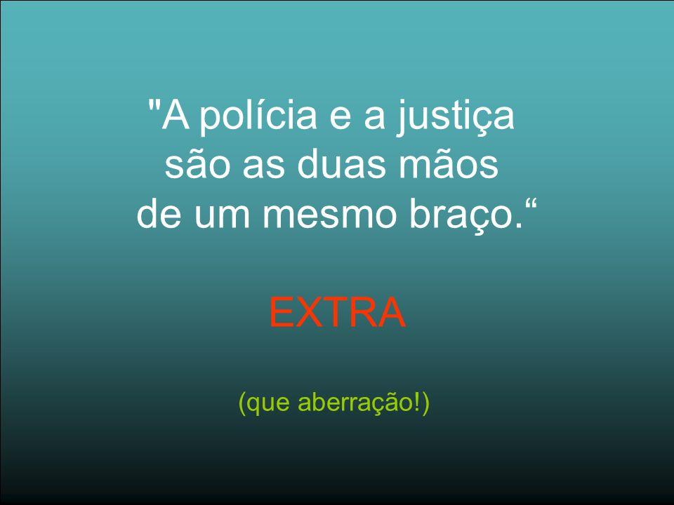 A polícia e a justiça são as duas mãos de um mesmo braço. EXTRA (que aberração!)