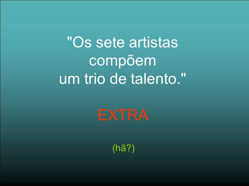 Os sete artistas compõem um trio de talento. EXTRA (hã )