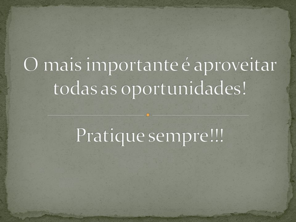 O mais importante é aproveitar todas as oportunidades! Pratique sempre!!!