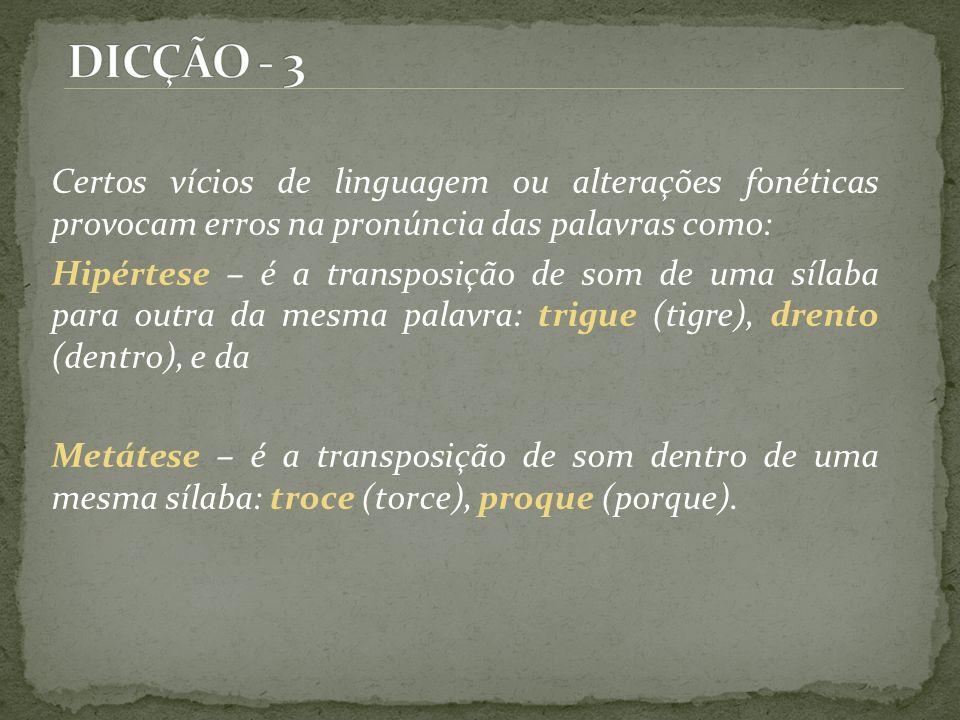 DICÇÃO - 3 Certos vícios de linguagem ou alterações fonéticas provocam erros na pronúncia das palavras como: