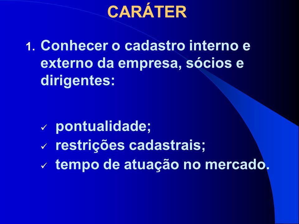 CARÁTER Conhecer o cadastro interno e externo da empresa, sócios e dirigentes: pontualidade; restrições cadastrais;