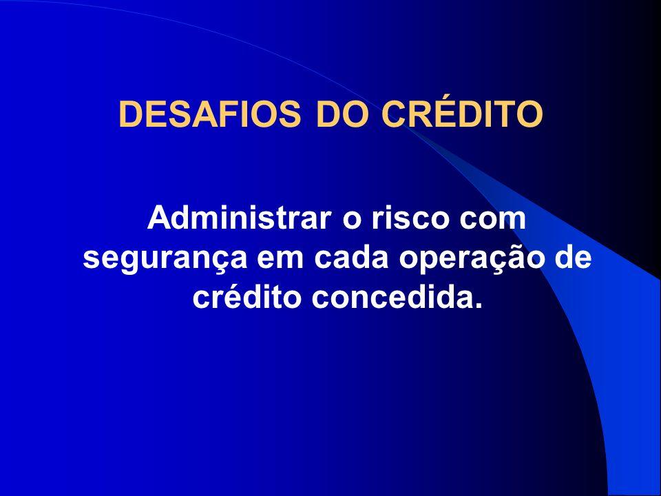 DESAFIOS DO CRÉDITO Administrar o risco com segurança em cada operação de crédito concedida.