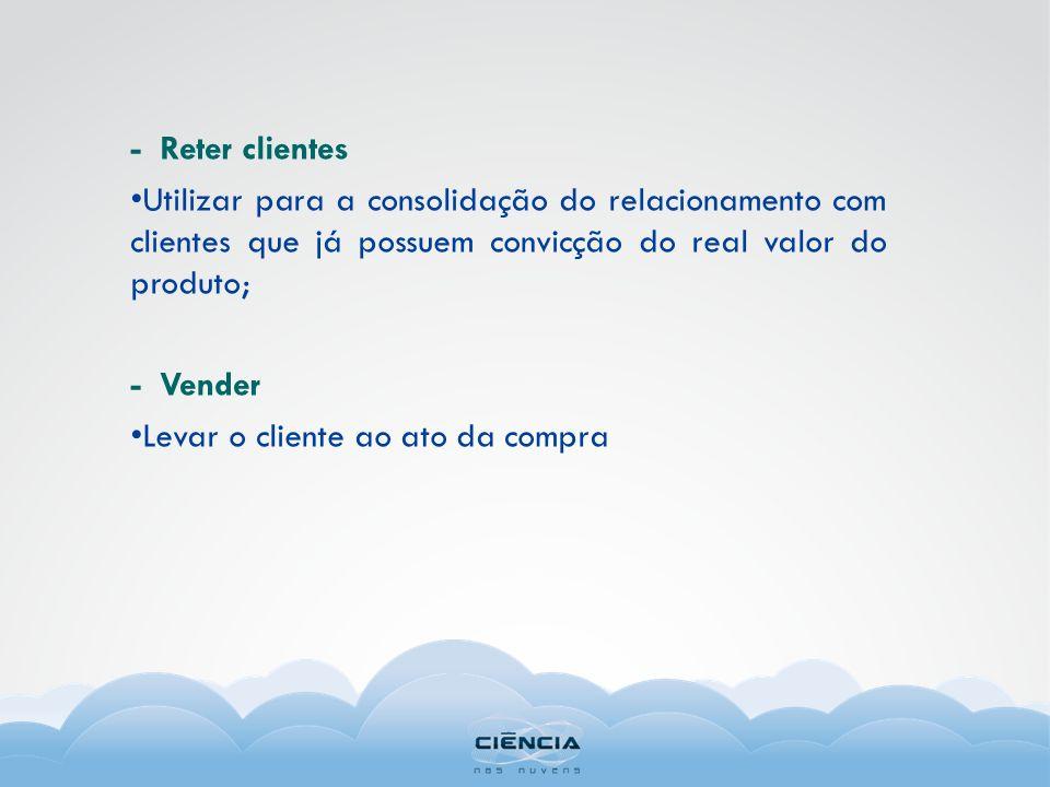 - Reter clientes Utilizar para a consolidação do relacionamento com clientes que já possuem convicção do real valor do produto;