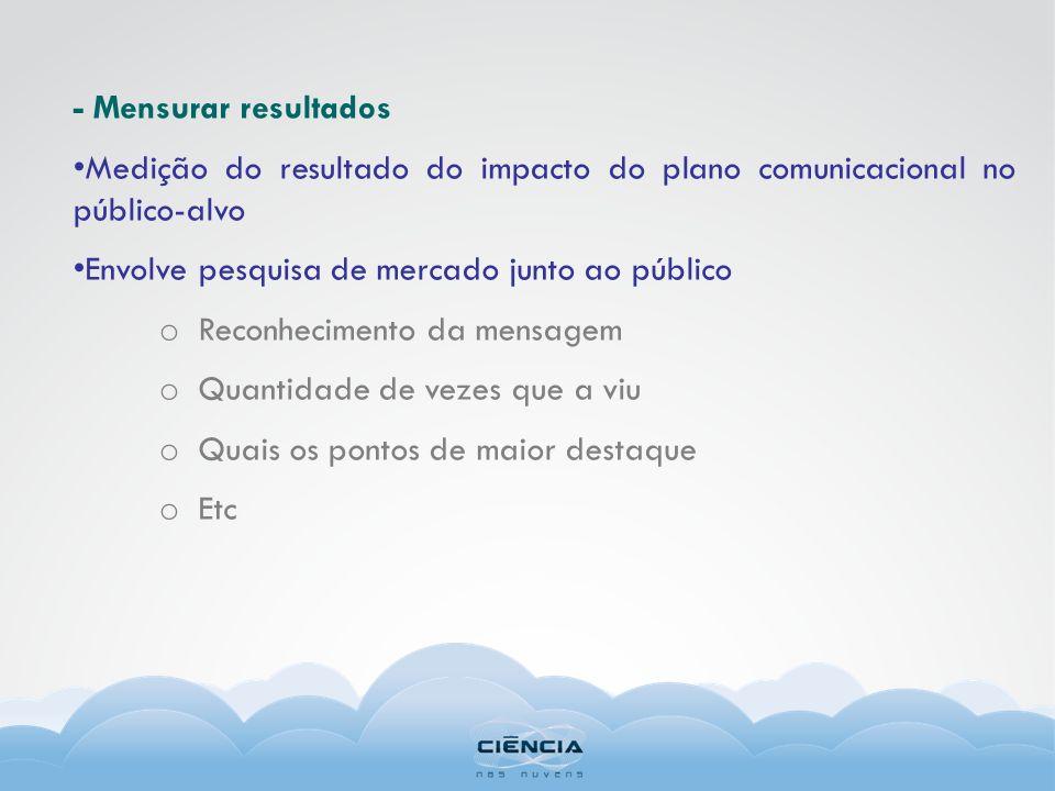 - Mensurar resultadosMedição do resultado do impacto do plano comunicacional no público-alvo. Envolve pesquisa de mercado junto ao público.