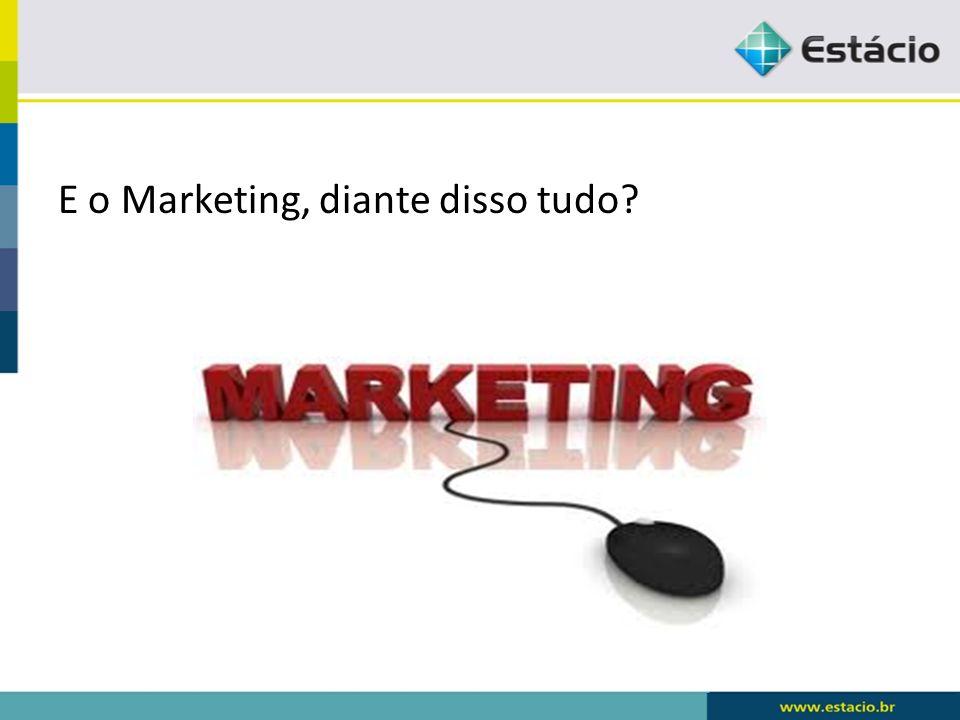 E o Marketing, diante disso tudo