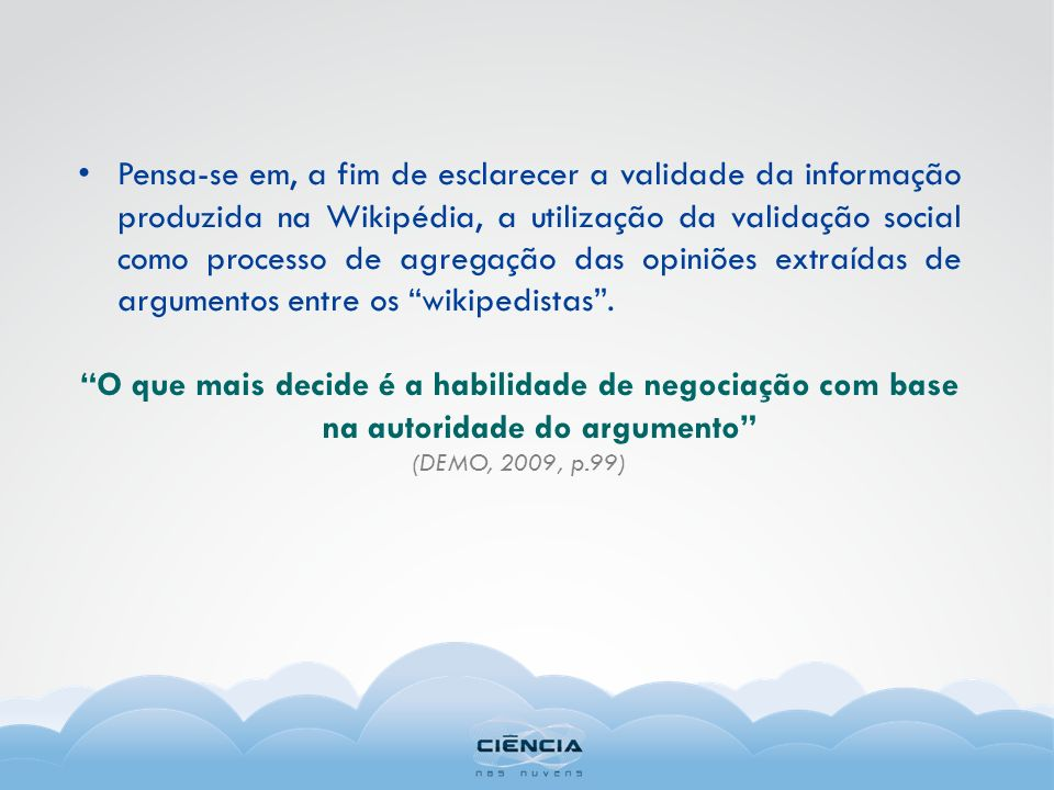 Pensa-se em, a fim de esclarecer a validade da informação produzida na Wikipédia, a utilização da validação social como processo de agregação das opiniões extraídas de argumentos entre os wikipedistas .