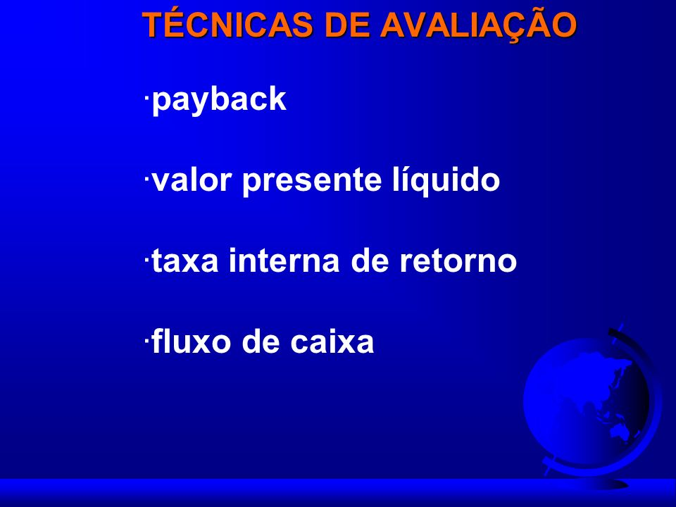 TÉCNICAS DE AVALIAÇÃO payback valor presente líquido taxa interna de retorno fluxo de caixa