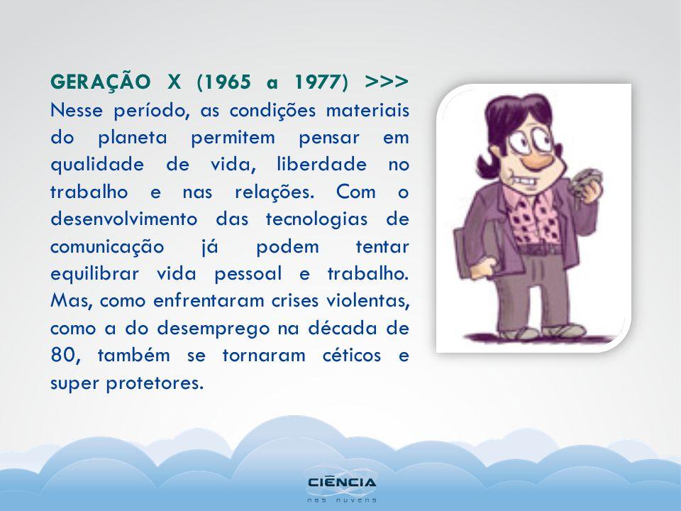 GERAÇÃO X (1965 a 1977) >>> Nesse período, as condições materiais do planeta permitem pensar em qualidade de vida, liberdade no trabalho e nas relações.