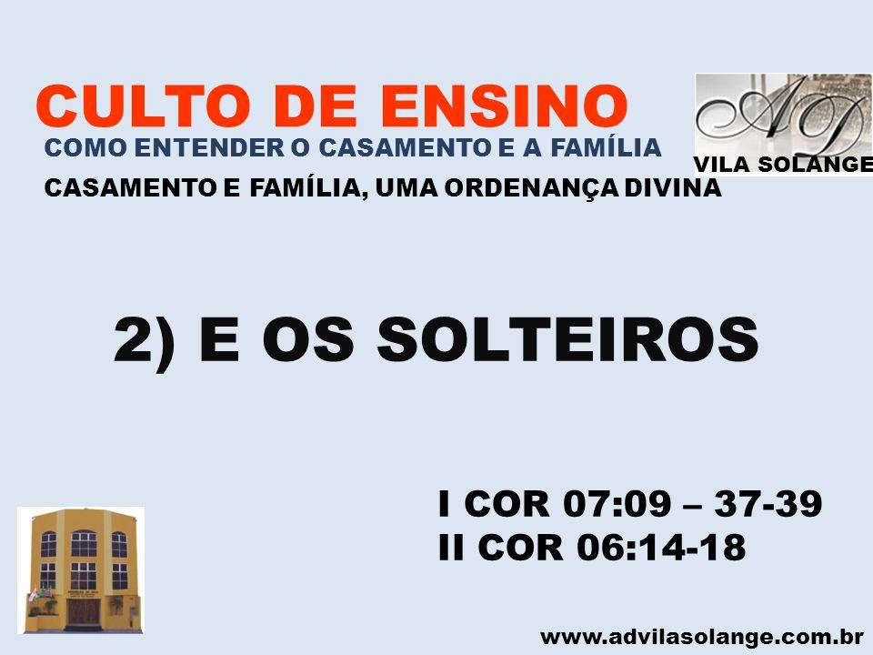 2) E OS SOLTEIROS CULTO DE ENSINO I COR 07:09 – 37-39 II COR 06:14-18
