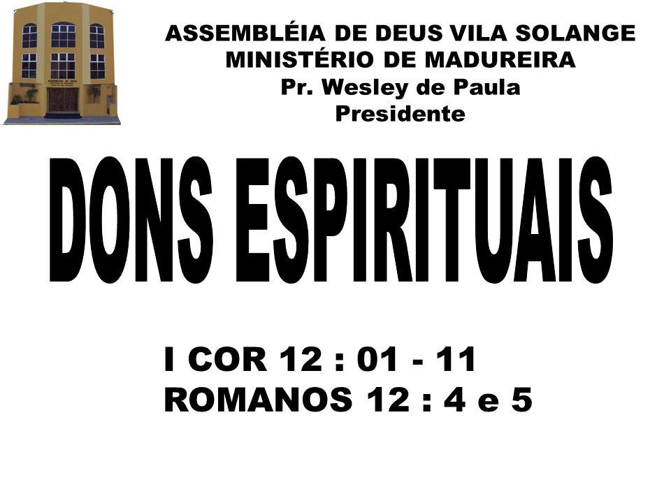 DONS ESPIRITUAIS I COR 12 : 01 - 11 ROMANOS 12 : 4 e 5