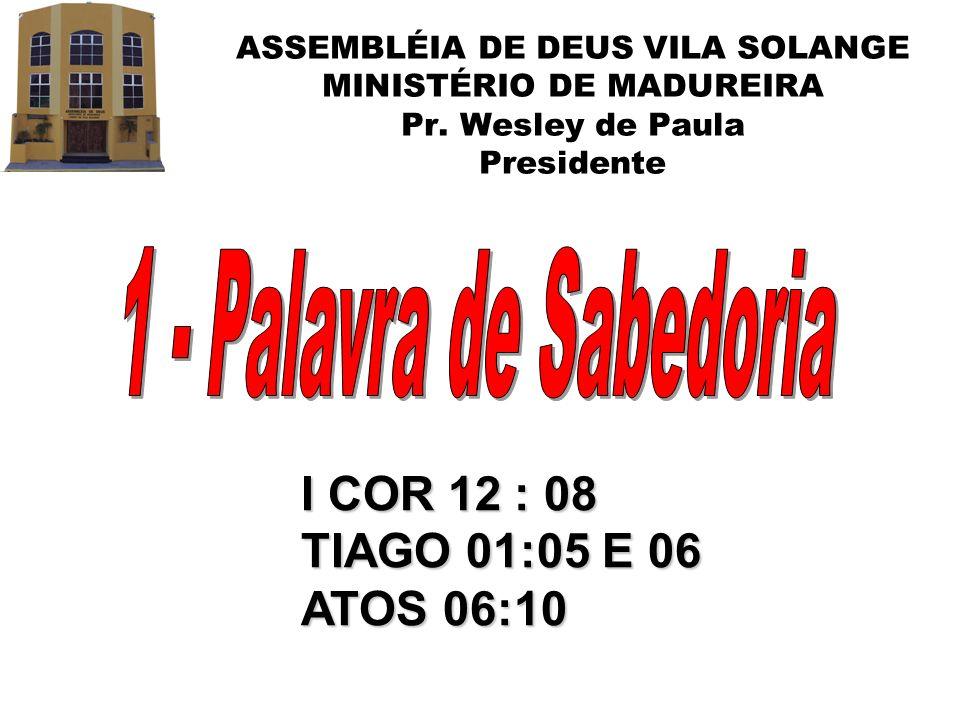 1 - Palavra de Sabedoria I COR 12 : 08 TIAGO 01:05 E 06 ATOS 06:10