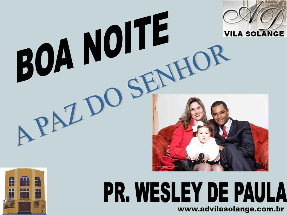 BOA NOITE A PAZ DO SENHOR PR. WESLEY DE PAULA VILA SOLANGE