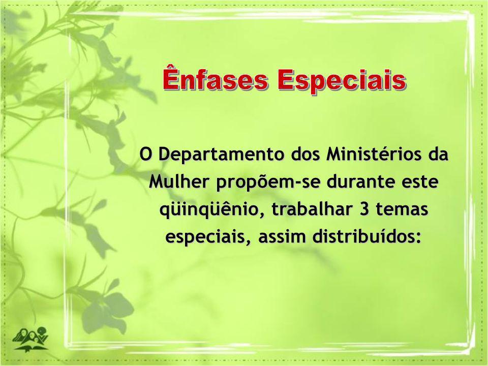 Ênfases Especiais O Departamento dos Ministérios da Mulher propõem-se durante este qüinqüênio, trabalhar 3 temas especiais, assim distribuídos: