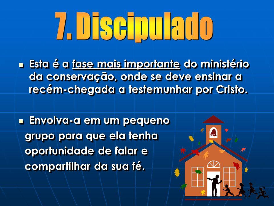 7. Discipulado Esta é a fase mais importante do ministério da conservação, onde se deve ensinar a recém-chegada a testemunhar por Cristo.