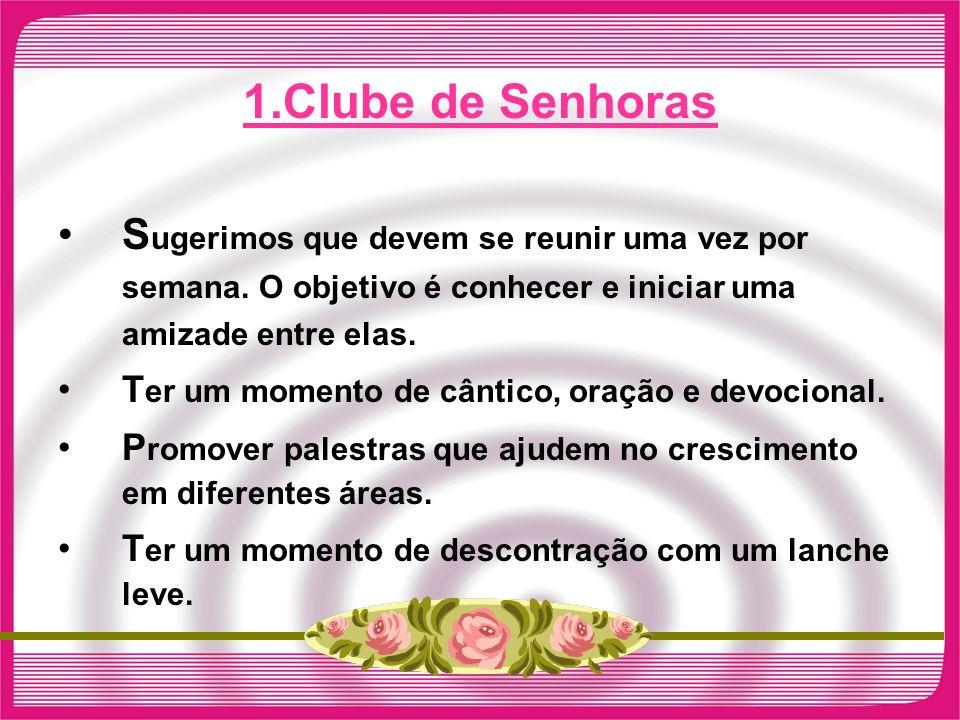 1.Clube de Senhoras Sugerimos que devem se reunir uma vez por semana. O objetivo é conhecer e iniciar uma amizade entre elas.