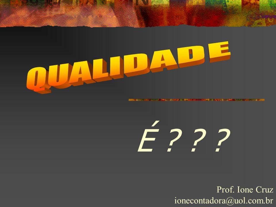 QUALIDADE É Prof. Ione Cruz ionecontadora@uol.com.br