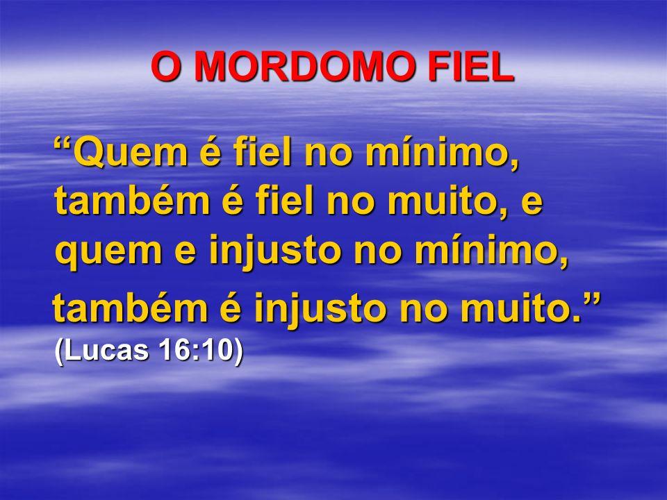O MORDOMO FIEL Quem é fiel no mínimo, também é fiel no muito, e quem e injusto no mínimo, também é injusto no muito. (Lucas 16:10)