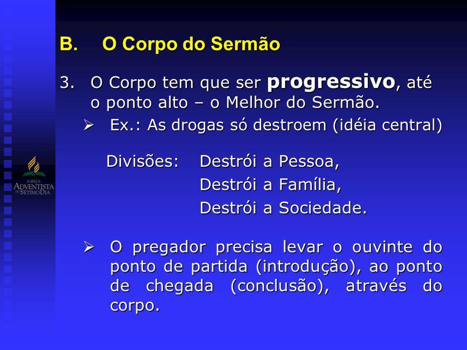O Corpo do Sermão O Corpo tem que ser progressivo, até o ponto alto – o Melhor do Sermão. Ex.: As drogas só destroem (idéia central)