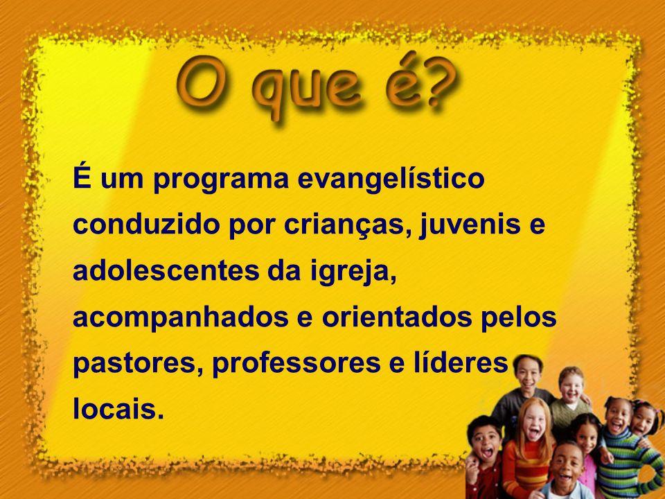 É um programa evangelístico conduzido por crianças, juvenis e adolescentes da igreja, acompanhados e orientados pelos pastores, professores e líderes locais.