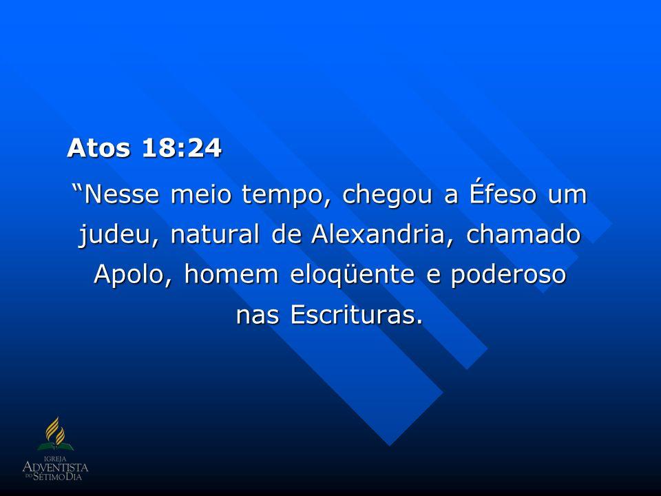 Atos 18:24 Nesse meio tempo, chegou a Éfeso um judeu, natural de Alexandria, chamado Apolo, homem eloqüente e poderoso nas Escrituras.