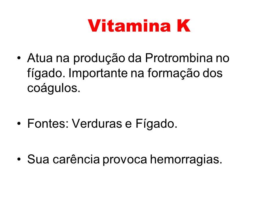 Vitamina K Atua na produção da Protrombina no fígado. Importante na formação dos coágulos. Fontes: Verduras e Fígado.